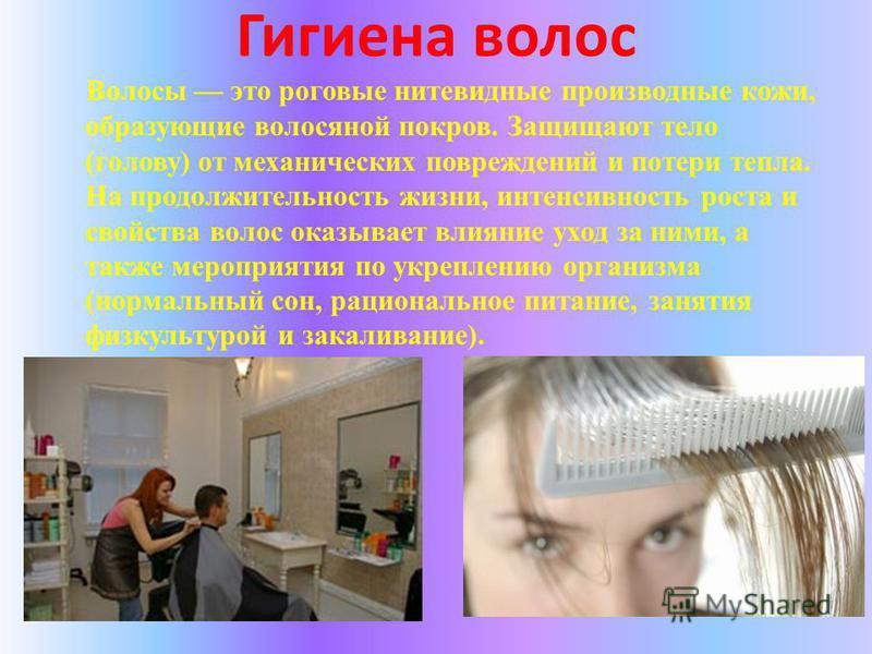 Гигиена волос Волосы это роговые нитевидные производные кожи, образующие волосяной покров. Защищают тело (голову) от механических повреждений и потери тепла. На продолжительность жизни, интенсивность роста и свойства волос оказывает влияние уход за н