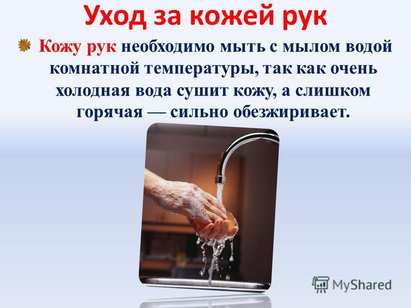 Уход за кожей рук Кожу рук необходимо мыть с мылом водой комнатной температуры, так как очень холодная вода сушит кожу, а слишком горячая сильно обезжиривает.