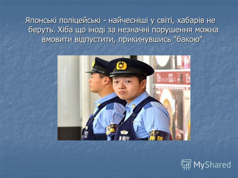 Японські поліцейські - найчесніші у світі, хабарів не беруть. Хіба що іноді за незначні порушення можна вмовити відпустити, прикинувшись