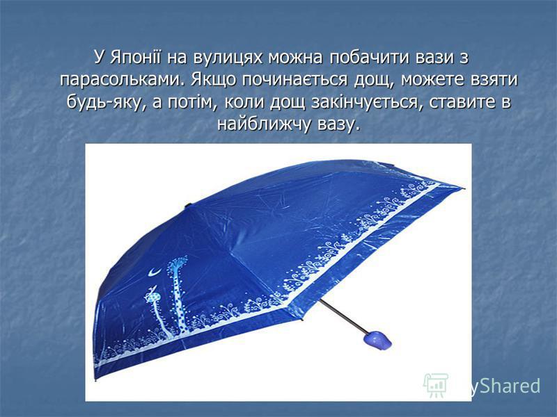 У Японії на вулицях можна побачити вази з парасольками. Якщо починається дощ, можете взяти будь-яку, а потім, коли дощ закінчується, ставите в найближчу вазу. У Японії на вулицях можна побачити вази з парасольками. Якщо починається дощ, можете взяти