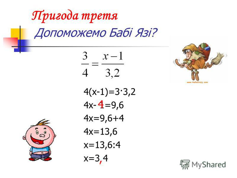 Пригода третя Допоможемо Бабі Язі? 4(х-1)=3·3,2 4х- 1=9,6 4х=9,6+4 4х=13,6 х=13,6:4 х=3 4 4,