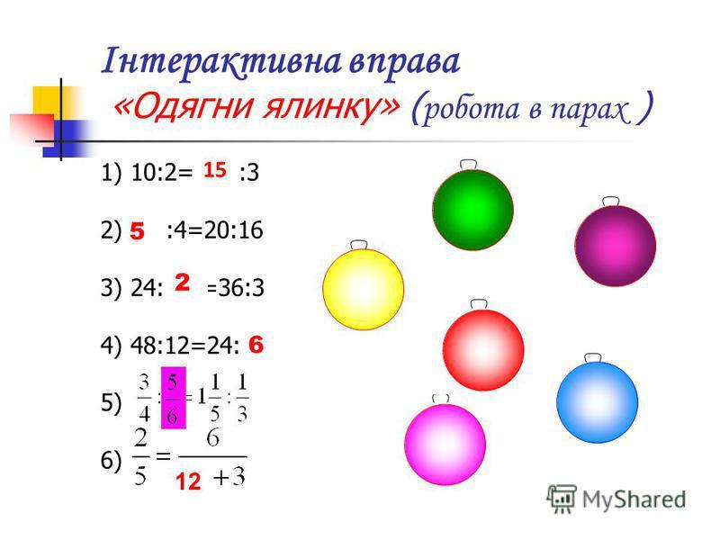 Інтерактивна вправа «Одягни ялинку» ( робота в парах ) 1) 10:2= * :3 2) * :4=20:16 3) 24: * =36:3 4) 48:12=24: * 5) 6) 15 5 2 6 12