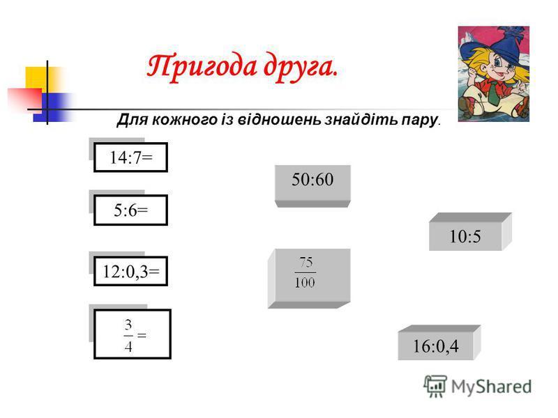 Пригода друга. Для кожного із відношень знайдіть пару. 14:7= 5:6= 10:5 50:60 12:0,3= 16:0,4
