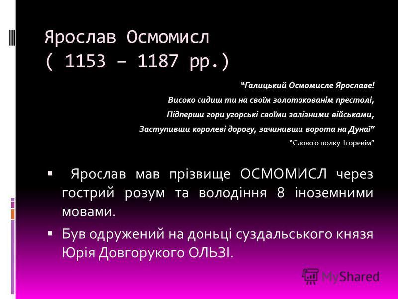 Ярослав Осмомисл ( 1153 – 1187 рр.) Галицький Осмомисле Ярославе! Високо сидиш ти на своїм золотокованім престолі, Підперши гори угорські своїми залізними військами, Заступивши королеві дорогу, зачинивши ворота на Дунаї Слово о полку Ігоревім Ярослав