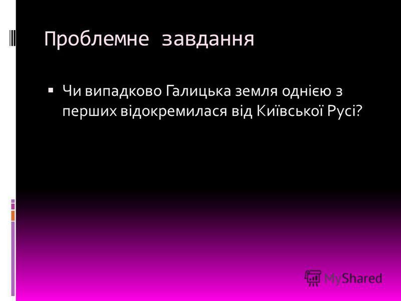 Проблемне завдання Чи випадково Галицька земля однією з перших відокремилася від Київської Русі?