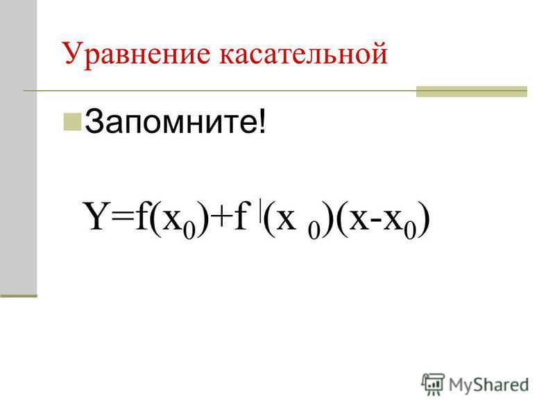 Уравнение касательной Запомните! Y=f(x 0 )+f | (x 0 )(x-x 0 )