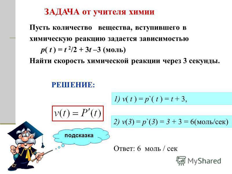 Пусть количество вещества, вступившего в химическую реакцию задается зависимостью р( t ) = t 2 /2 + 3t –3 (моль) Найти скорость химической реакции через 3 секунды. ЗАДАЧА от учителя химии подсказка РЕШЕНИЕ: 1) v( t ) = p`( t ) = t + 3, 2) v(3) = p`(3