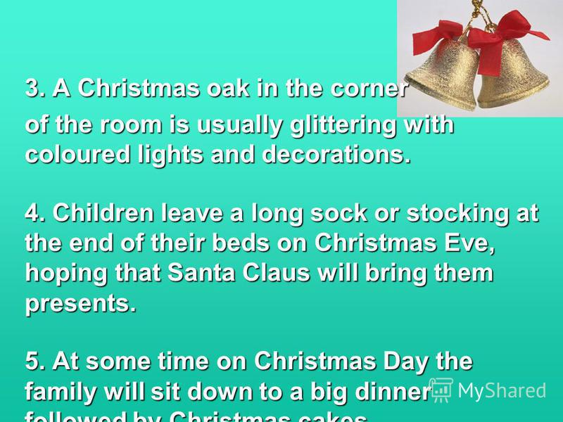 3. A Christmas oak in the corner of the room is usually glittering with coloured lights and decorations. 4. Children leave a long sock or stocking at the end of their beds on Christmas Eve, hoping that Santa Claus will bring them presents. 5. At some