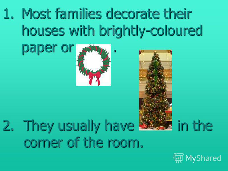 1.Most families decorate their houses with brightly-coloured paper or. 2.They usually have in the corner of the room.