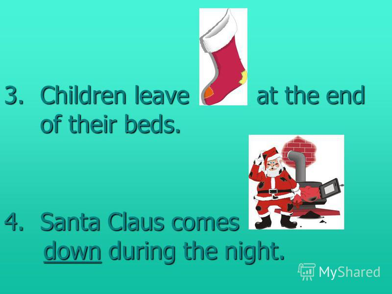 3.Children leave at the end of their beds. 4.Santa Claus comes down during the night.
