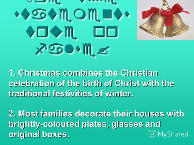 Are the statements true or false? Are the statements true or false? 1. Christmas combines the Christian celebration of the birth of Christ with the traditional festivities of winter. 2. Most families decorate their houses with brightly-coloured plate