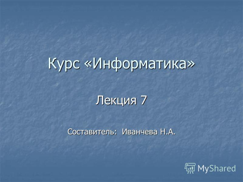 Курс «Информатика» Лекция 7 Составитель: Иванчева Н.А.