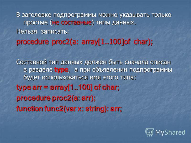 В заголовке подпрограммы можно указывать только простые (не составные) типы данных. Нельзя записать: procedure proc2(a: array[1..100]of char); Составной тип данных должен быть сначала описан в разделе type, а при объявлении подпрограммы будет использ
