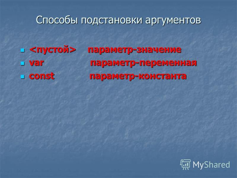 Способы подстановки аргументов параметр-значение параметр-значение var параметр-переменная var параметр-переменная const параметр-константа const параметр-константа