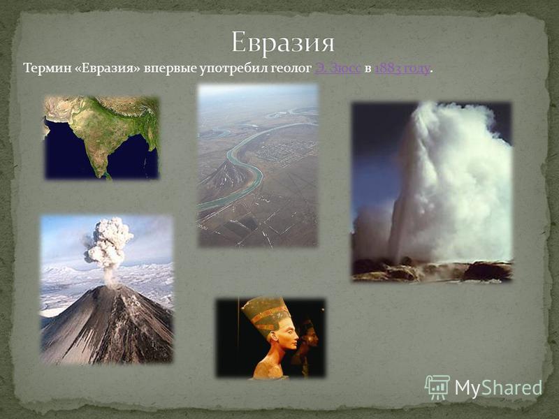 Термин «Евразия» впервые употребил геолог Э. Зюсс в 1883 году.Э. Зюсс 1883 году