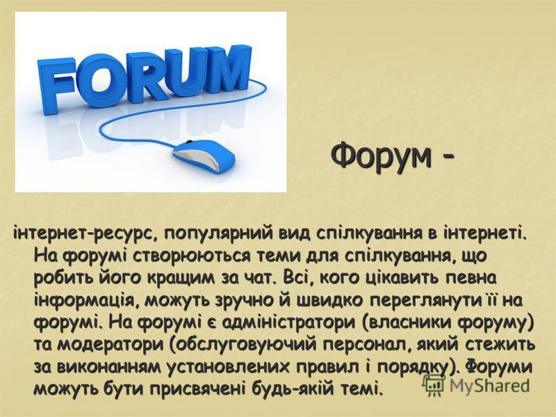 Форум - інтернет-ресурс, популярний вид спілкування в інтернеті. На форумі створюються теми для спілкування, що робить його кращим за чат. Всі, кого цікавить певна інформація, можуть зручно й швидко переглянути її на форумі. На форумі є адміністратор