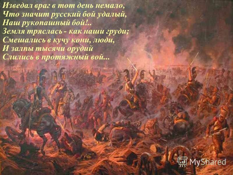 Изведал враг в тот день немало, Что значит русский бой удалый, Наш рукопашный бой!.. Земля тряслась - как наши груди; Смешались в кучу кони, люди, И залпы тысячи орудий Слились в протяжный вой...