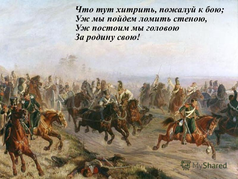 Что тут хитрить, пожалуй к бою; Уж мы пойдем ломить стеною, Уж постоим мы головою За родину свою!
