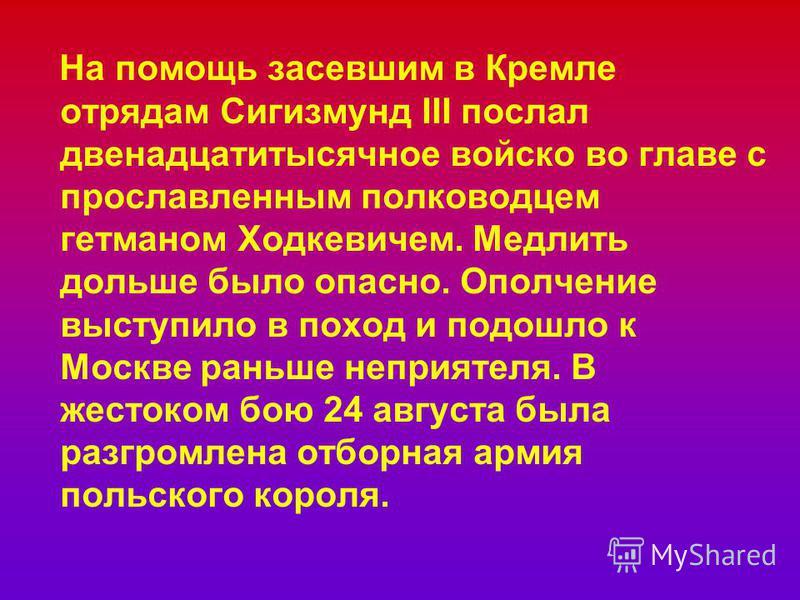 На помощь засевшим в Кремле отрядам Сигизмунд III послал двенадцатитысячное войско во главе с прославленным полководцем гетманом Ходкевичем. Медлить дольше было опасно. Ополчение выступило в поход и подошло к Москве раньше неприятеля. В жестоком бою