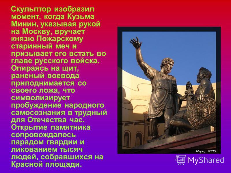 Скульптор изобразил момент, когда Кузьма Минин, указывая рукой на Москву, вручает князю Пожарскому старинный меч и призывает его встать во главе русского войска. Опираясь на щит, раненый воевода приподнимается со своего ложа, что символизирует пробуж