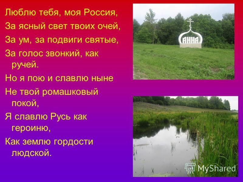 Люблю тебя, моя Россия, За ясный свет твоих очей, За ум, за подвиги святые, За голос звонкий, как ручей. Но я пою и славлю ныне Не твой ромашковый покой, Я славлю Русь как героиню, Как землю гордости людской.