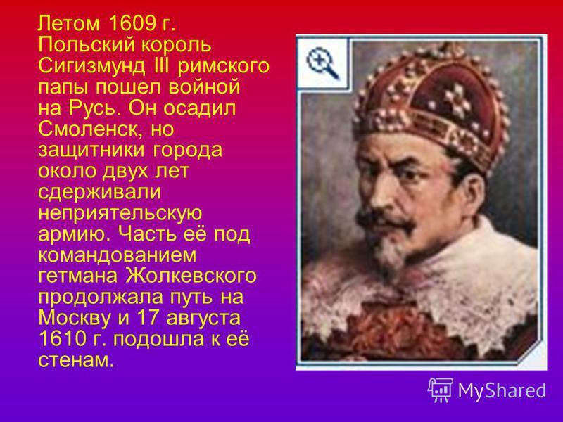 Летом 1609 г. Польский король Сигизмунд III римского папы пошел войной на Русь. Он осадил Смоленск, но защитники города около двух лет сдерживали неприятельскую армию. Часть её под командованием гетмана Жолкевского продолжала путь на Москву и 17 авгу