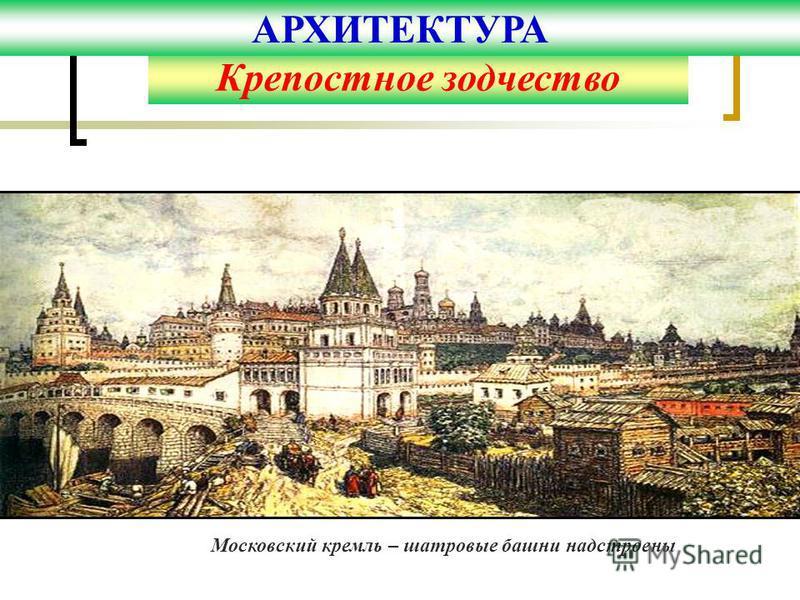 Московский кремль – шатровые башни надстроены Крепостное зодчество АРХИТЕКТУРА