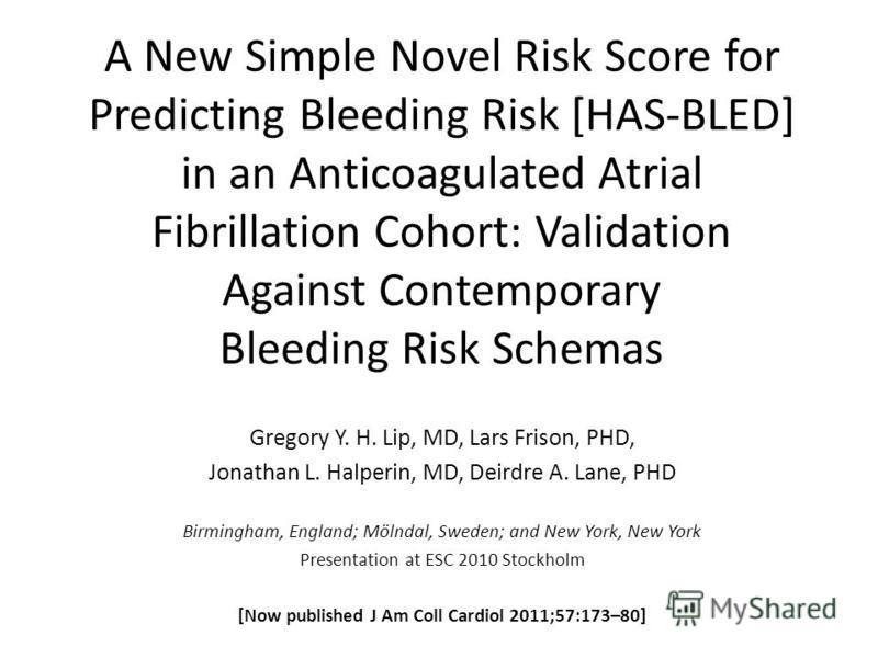 A New Simple Novel Risk Score for Predicting Bleeding Risk [HAS-BLED] in an Anticoagulated Atrial Fibrillation Cohort: Validation Against Contemporary Bleeding Risk Schemas Gregory Y. H. Lip, MD, Lars Frison, PHD, Jonathan L. Halperin, MD, Deirdre A.
