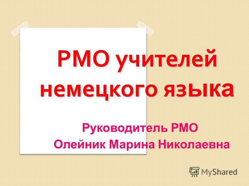 РМО учителей немецкого языка Руководитель РМО Олейник Марина Николаевна