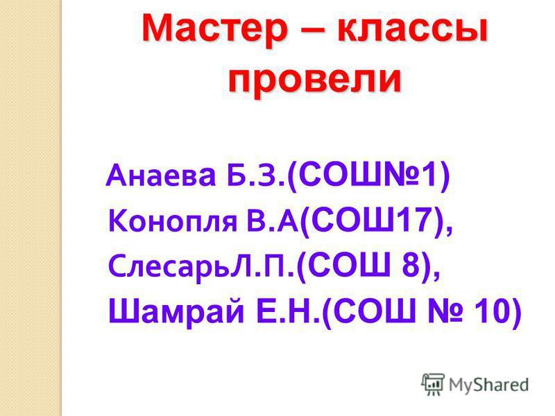 М астер – классы провели Анаев а Б.З. (СОШ1) Конопля В.А (СОШ17), СлесарьЛ.П. (СОШ 8), Шамрай Е.Н.(СОШ 10)