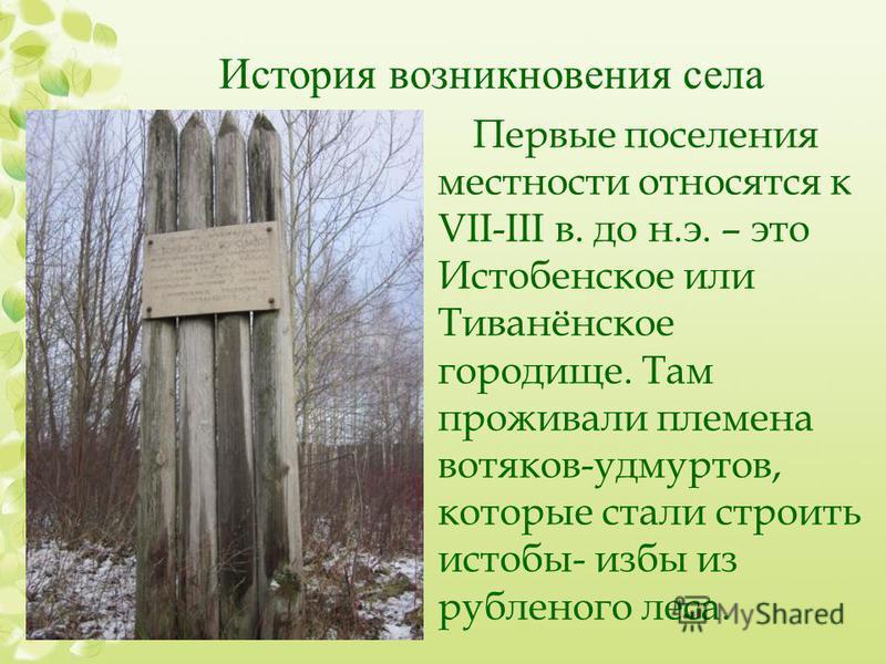 История возникновения села Первые поселения местности относятся к VII-III в. до н.э. – это Истобенское или Тиванёнское городище. Там проживали племена вотяков-удмуртов, которые стали строить истобы- избы из рубленого леса.