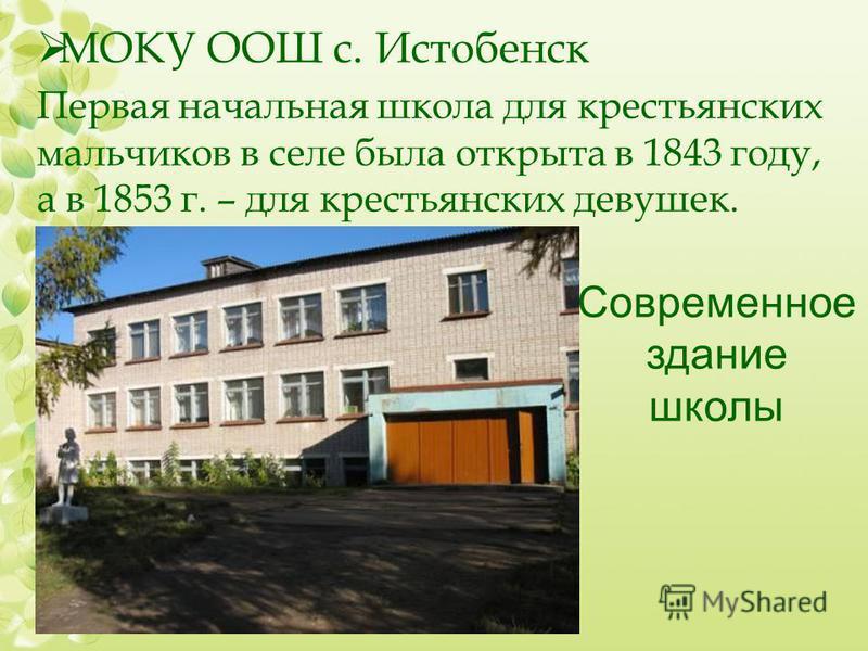 МОКУ ООШ с. Истобенск Первая начальная школа для крестьянских мальчиков в селе была открыта в 1843 году, а в 1853 г. – для крестьянских девушек. Современное здание школы