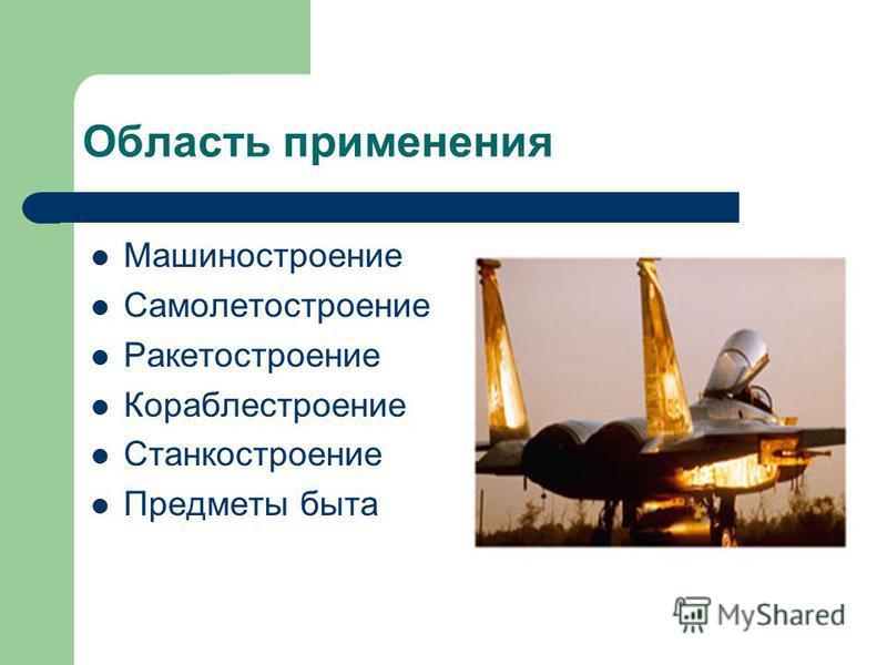 Область применения Машиностроение Самолетостроение Ракетостроение Кораблестроение Станкостроение Предметы быта