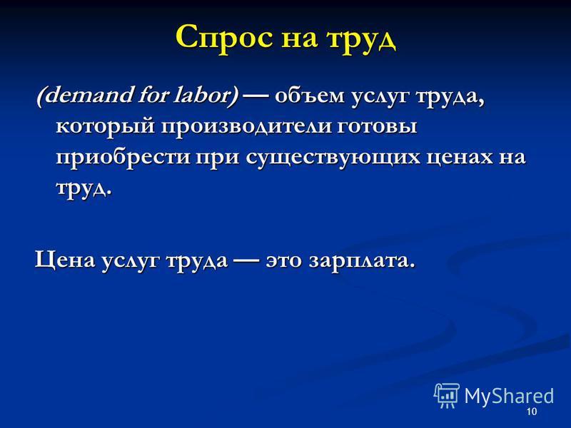 10 Спрос на труд (demand for labor) объем услуг труда, который производители готовы приобрести при существующих ценах на труд. Цена услуг труда это зарплата.