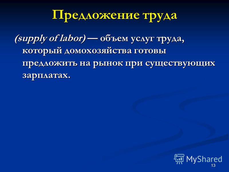 13 Предложение труда (supply of labor) объем услуг труда, который домохозяйства готовы предложить на рынок при существующих зарплатах.