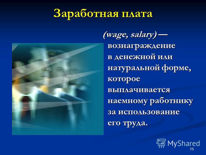 15 Заработная плата (wage, salary) вознаграждение в денежной или натуральной форме, которое выплачивается наемному работнику за использование его труда. (wage, salary) вознаграждение в денежной или натуральной форме, которое выплачивается наемному ра