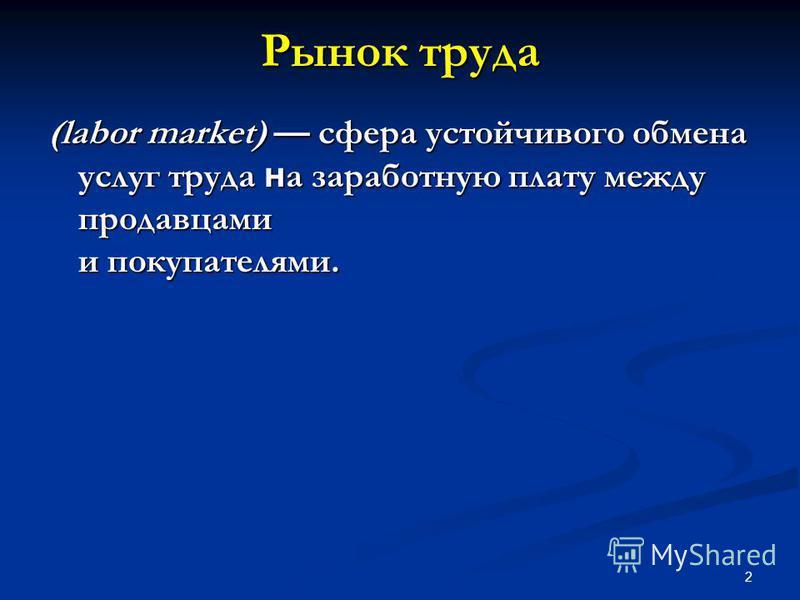 2 Рынок труда (labor market) сфера устойчивого обмена услуг труда н а заработную плату между продавцами и покупателями.