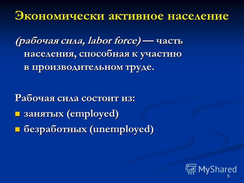 5 Экономически активное население (рабочая сила, labor force) часть населения, способная к участию в производительном труде. Рабочая сила состоит из: занятых (employed) занятых (employed) безработных (unemployed) безработных (unemployed)