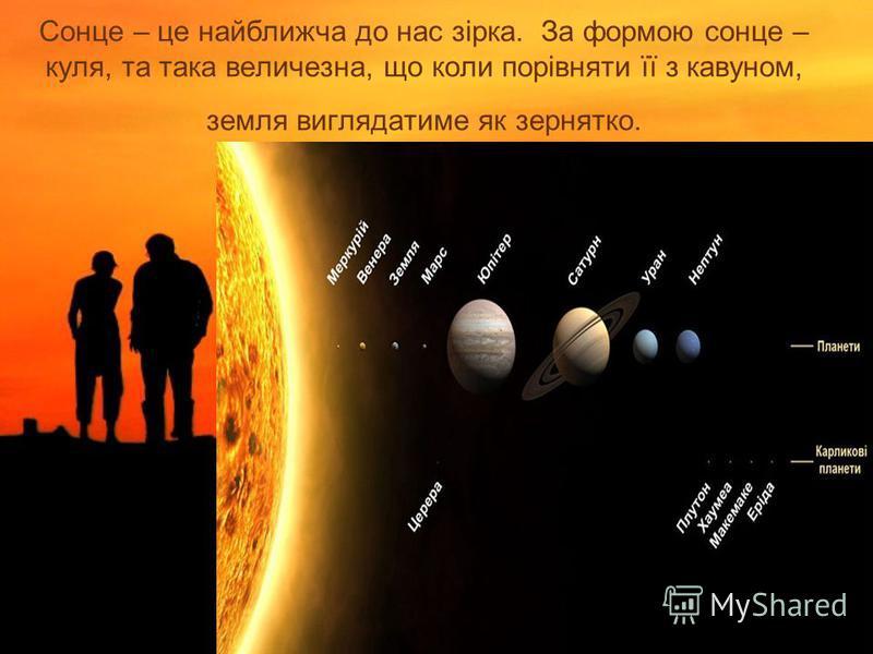 Сонце – це найближча до нас зірка. За формою сонце – куля, та така величезна, що коли порівняти її з кавуном, земля виглядатиме як зернятко.