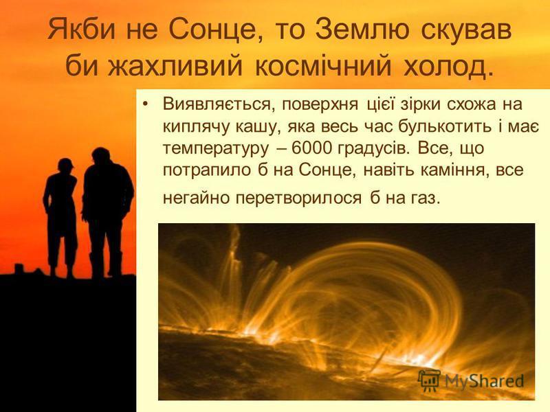 Якби не Сонце, то Землю скував би жахливий космічний холод. Виявляється, поверхня цієї зірки схожа на киплячу кашу, яка весь час булькотить і має температуру – 6000 градусів. Все, що потрапило б на Сонце, навіть каміння, все негайно перетворилося б н