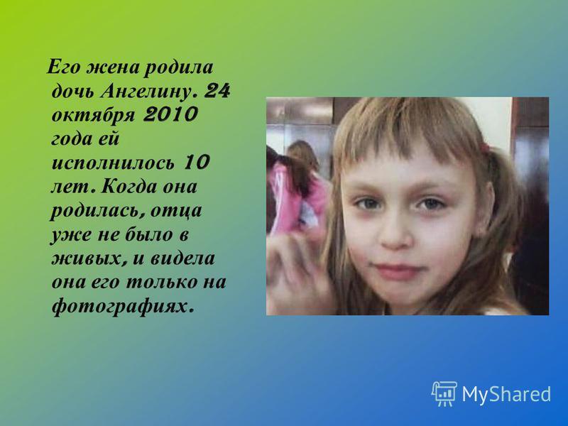 Его жена родила дочь Ангелину. 24 октября 2010 года ей исполнилось 10 лет. Когда она родилась, отца уже не было в живых, и видела она его только на фотографиях.
