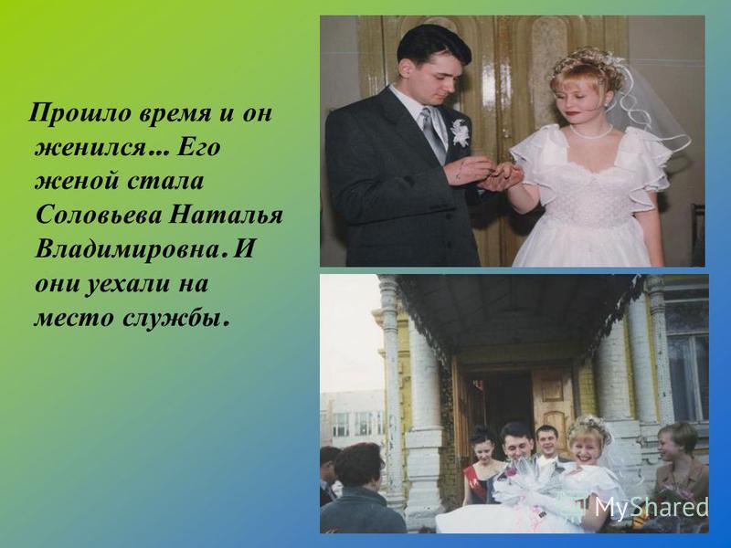Прошло время и он женился … Его женой стала Соловьева Наталья Владимировна. И они уехали на место службы.