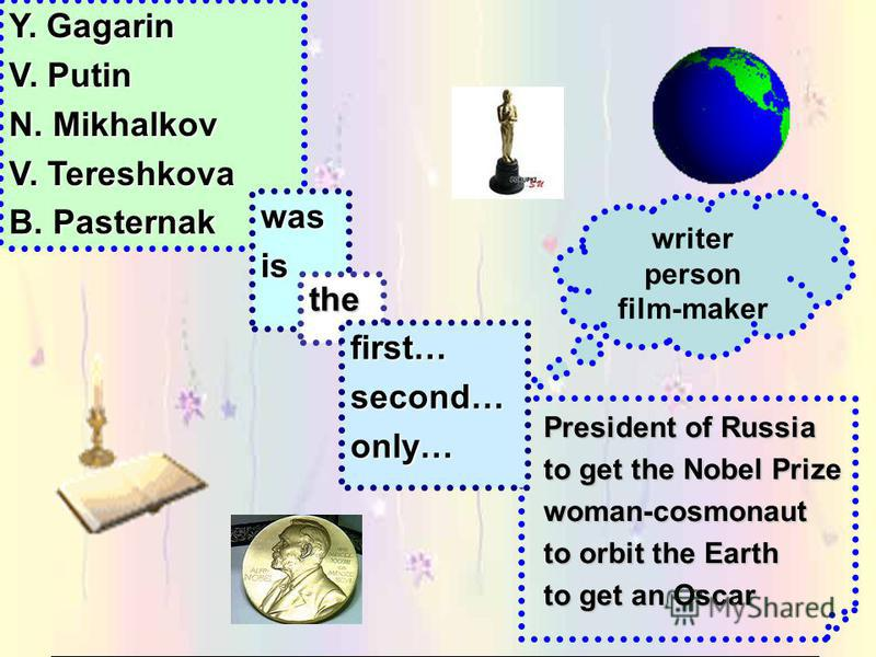 President of Russia to get the Nobel Prize woman-cosmonaut to orbit the Earth to get an Oscar Y. Gagarin V. Putin N. Mikhalkov V. Tereshkova B. Pasternak wasis the first…second…only… writer person film-maker