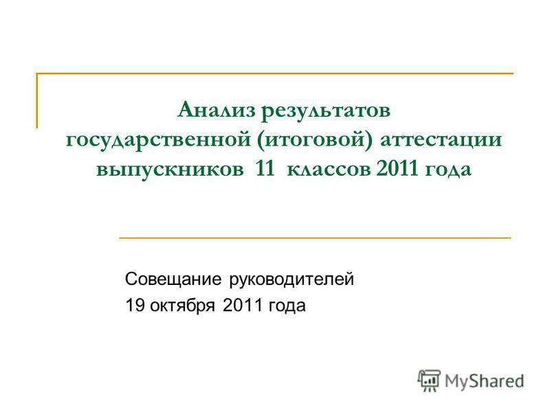 Анализ результатов государственной (итоговой) аттестации выпускников 11 классов 2011 года Совещание руководителей 19 октября 2011 года