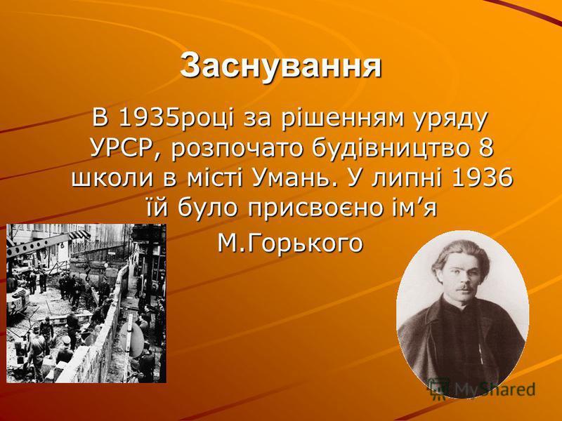 Заснування В 1935році за рішенням уряду УРСР, розпочато будівництво 8 школи в місті Умань. У липні 1936 їй було присвоєно імя В 1935році за рішенням уряду УРСР, розпочато будівництво 8 школи в місті Умань. У липні 1936 їй було присвоєно імя М.Горьког
