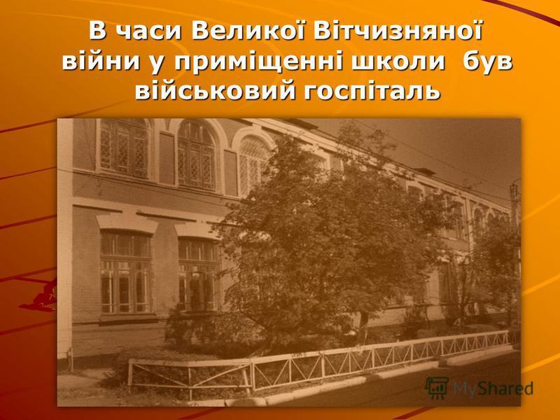 В часи Великої Вітчизняної війни у приміщенні школи був військовий госпіталь В часи Великої Вітчизняної війни у приміщенні школи був військовий госпіталь