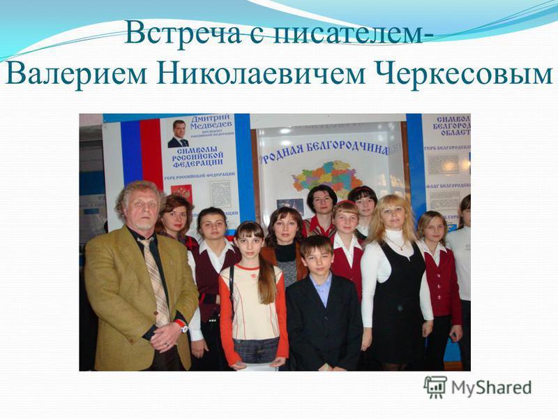 Встреча с писателем- Валерием Николаевичем Черкесовым