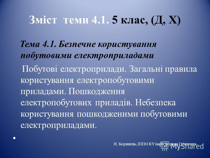 Зміст теми 4.1. 5 клас, (Д, Х) Тема 4.1. Безпечне користування побутовими електроприладами Побутові електроприлади. Загальні правила користування електропобутовими приладами. Пошкодження електропобутових приладів. Небезпека користування пошкодженими