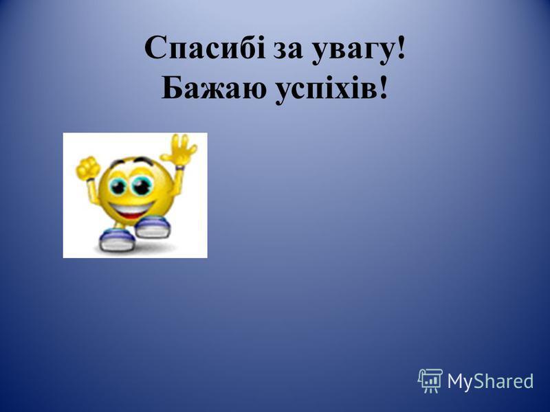 Спасибі за увагу! Бажаю успіхів!