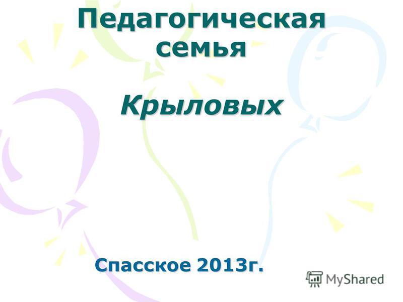 Педагогическая семья Крыловых Спасское 2013 г.